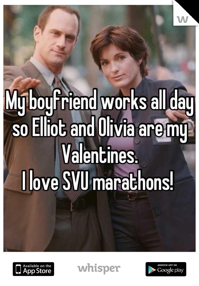 My boyfriend works all day so Elliot and Olivia are my Valentines. I love SVU marathons!