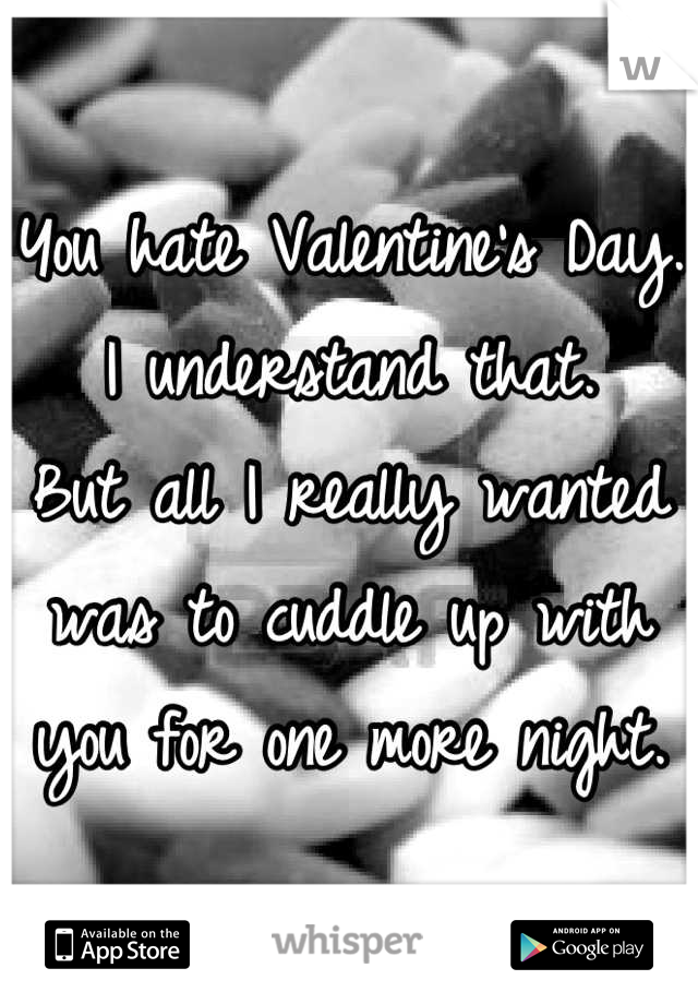 You hate Valentine's Day. I understand that. But all I really wanted was to cuddle up with you for one more night.