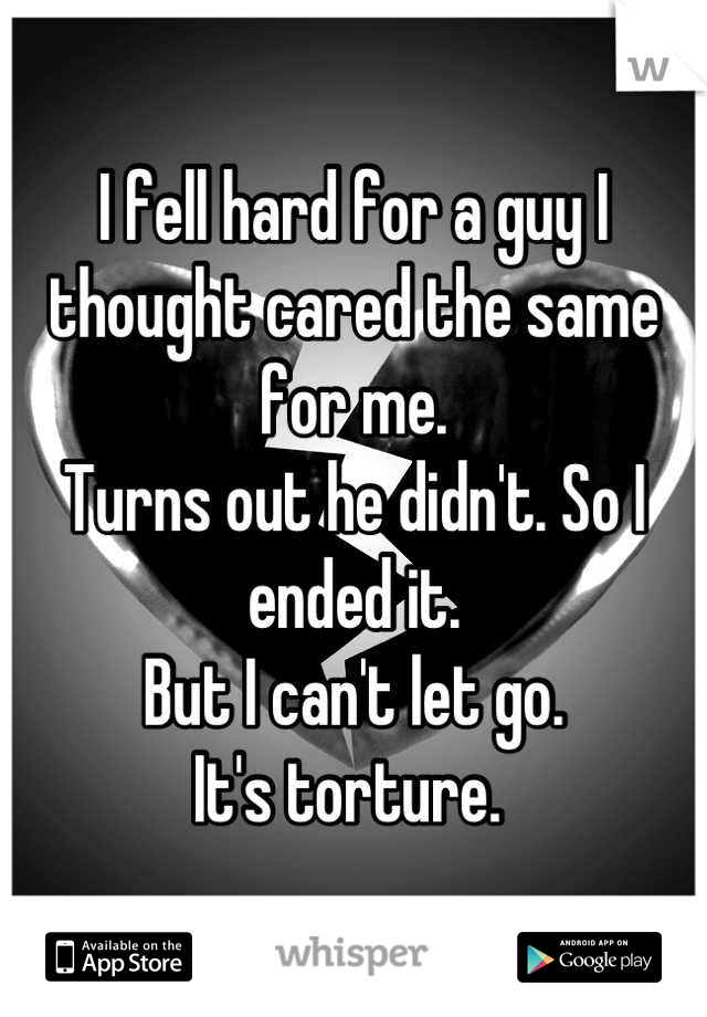 I fell hard for a guy I thought cared the same for me.  Turns out he didn't. So I ended it.  But I can't let go.  It's torture.