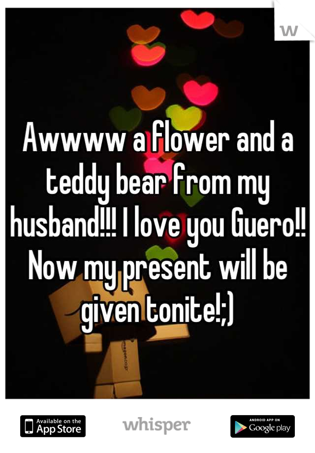 Awwww a flower and a teddy bear from my husband!!! I love you Guero!! Now my present will be given tonite!;)