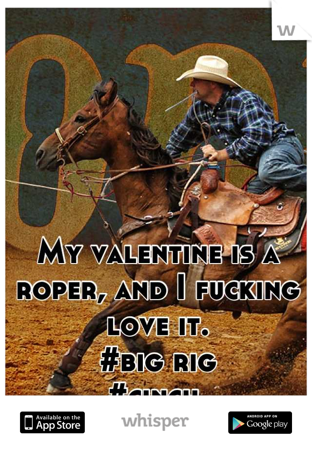 My valentine is a roper, and I fucking love it.  #big rig #cinch