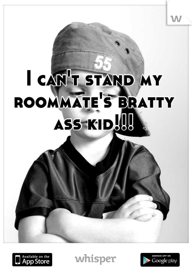 I can't stand my roommate's bratty ass kid!!!