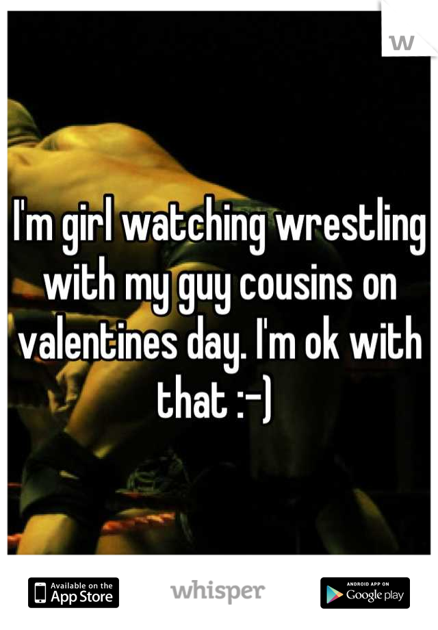 I'm girl watching wrestling with my guy cousins on valentines day. I'm ok with that :-)