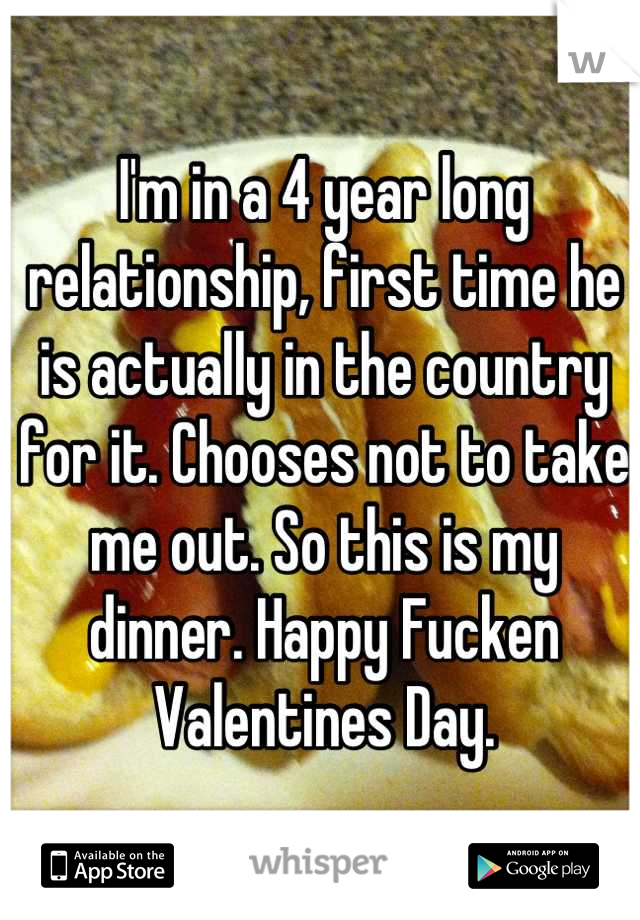 I'm in a 4 year long relationship, first time he is actually in the country for it. Chooses not to take me out. So this is my dinner. Happy Fucken Valentines Day.