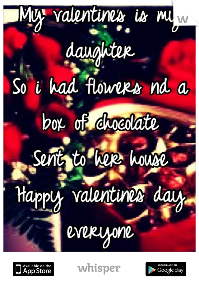My valentines is my daughter So i had flowers nd a box of chocolate Sent to her house Happy valentines day everyone <3