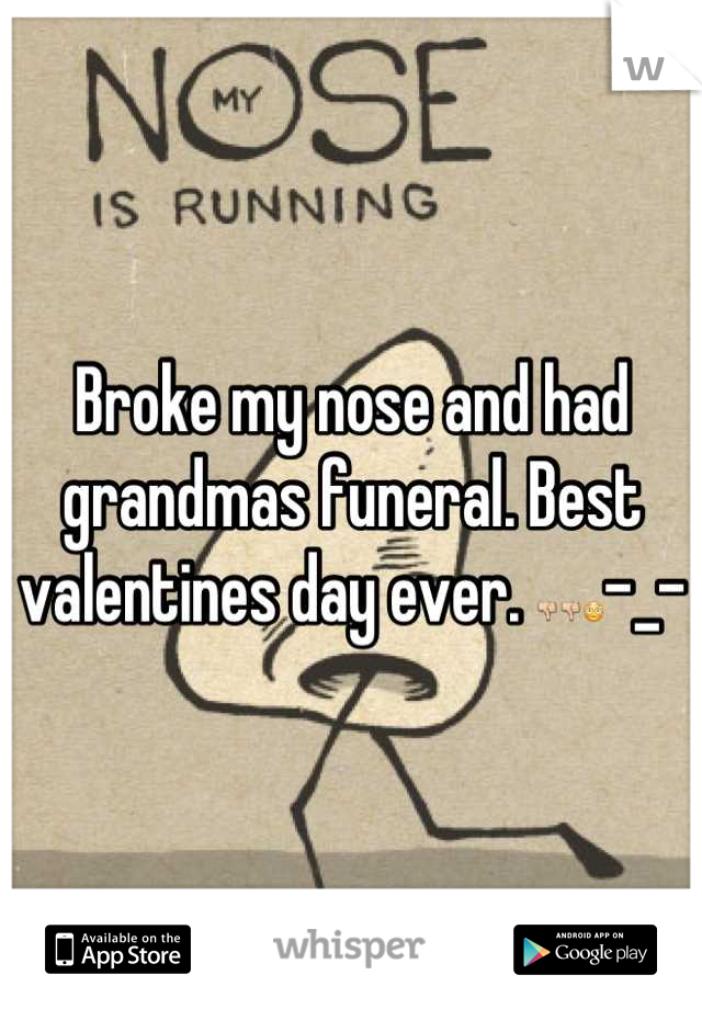 Broke my nose and had grandmas funeral. Best valentines day ever. 👎👎😳-_-