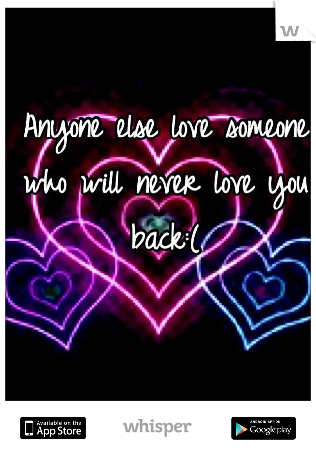 Anyone else love someone who will never love you back:(