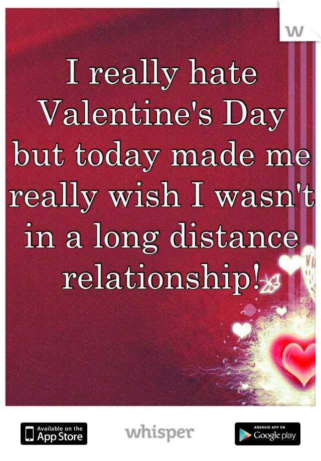 I really hate Valentine's Day  but today made me really wish I wasn't in a long distance relationship!