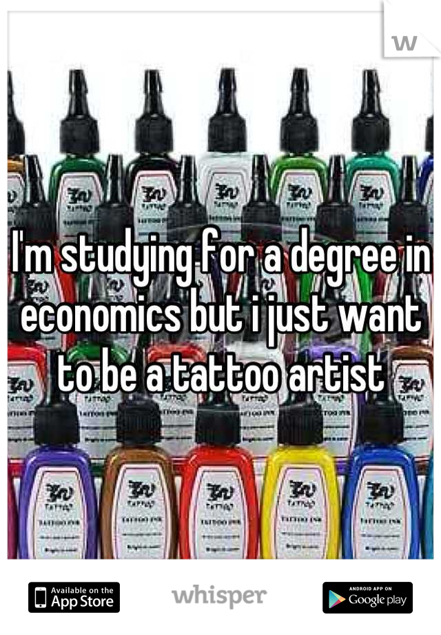 I'm studying for a degree in economics but i just want to be a tattoo artist