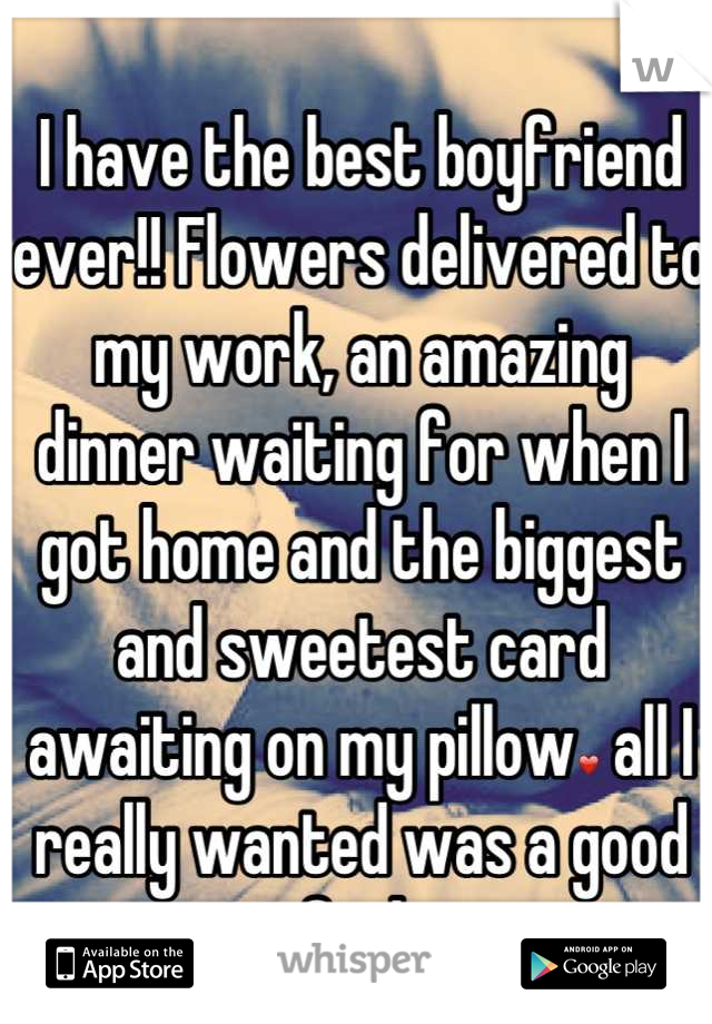 I have the best boyfriend ever!! Flowers delivered to my work, an amazing dinner waiting for when I got home and the biggest and sweetest card awaiting on my pillow❤ all I really wanted was a good fuck