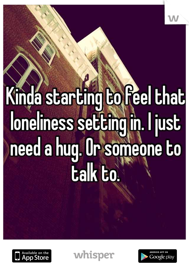 Kinda starting to feel that loneliness setting in. I just need a hug. Or someone to talk to.