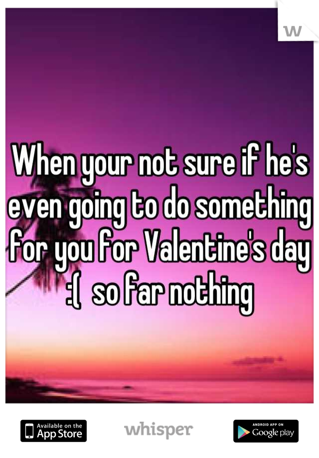When your not sure if he's even going to do something for you for Valentine's day :(  so far nothing