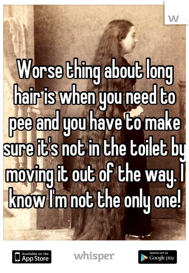 Worse thing about long hair is when you need to pee and you have to make sure it's not in the toilet by moving it out of the way. I know I'm not the only one!