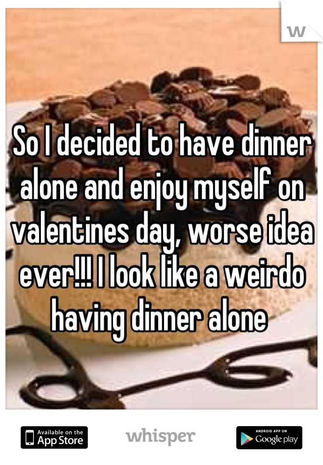 So I decided to have dinner alone and enjoy myself on valentines day, worse idea ever!!! I look like a weirdo having dinner alone