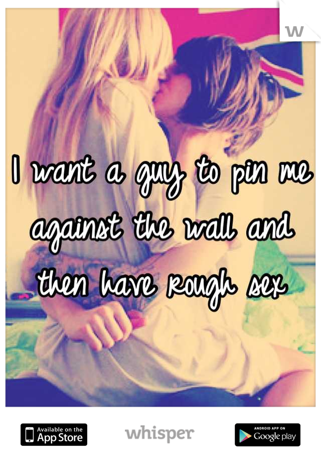 I want a guy to pin me against the wall and then have rough sex
