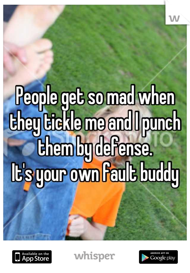 People get so mad when they tickle me and I punch them by defense.  It's your own fault buddy