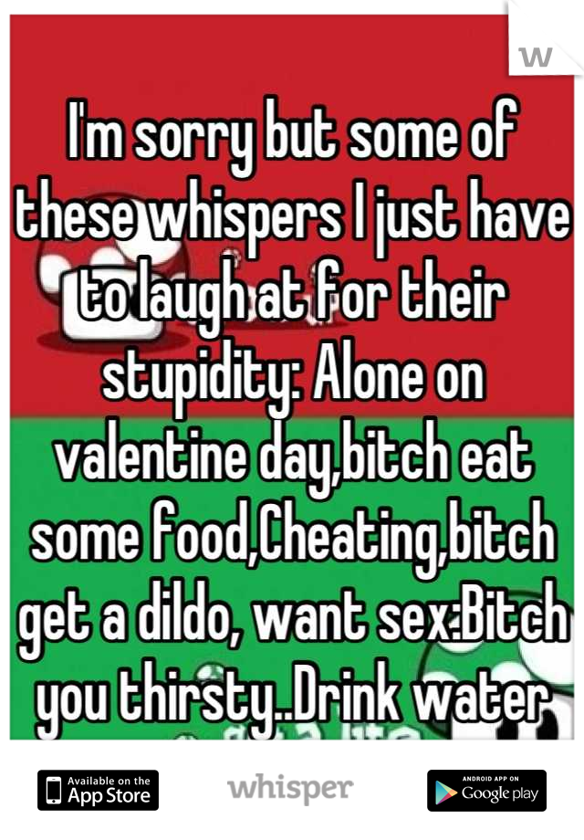 I'm sorry but some of these whispers I just have to laugh at for their stupidity: Alone on valentine day,bitch eat some food,Cheating,bitch get a dildo, want sex:Bitch you thirsty..Drink water