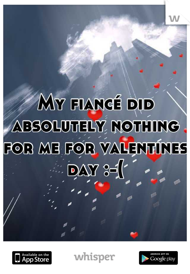 My fiancé did absolutely nothing for me for valentines day :-(