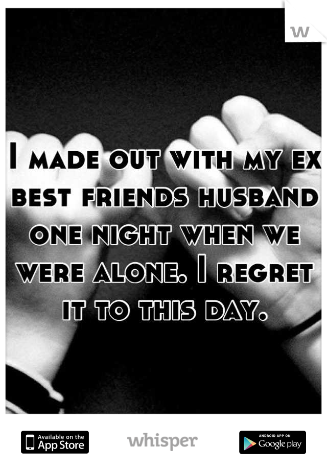 I made out with my ex best friends husband one night when we were alone. I regret it to this day.