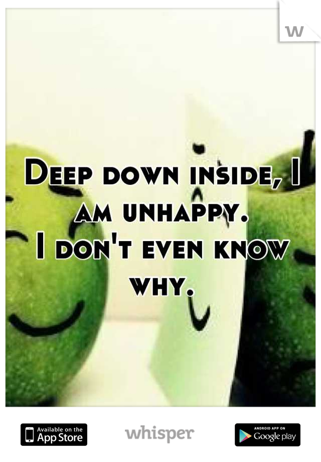 Deep down inside, I am unhappy. I don't even know why.