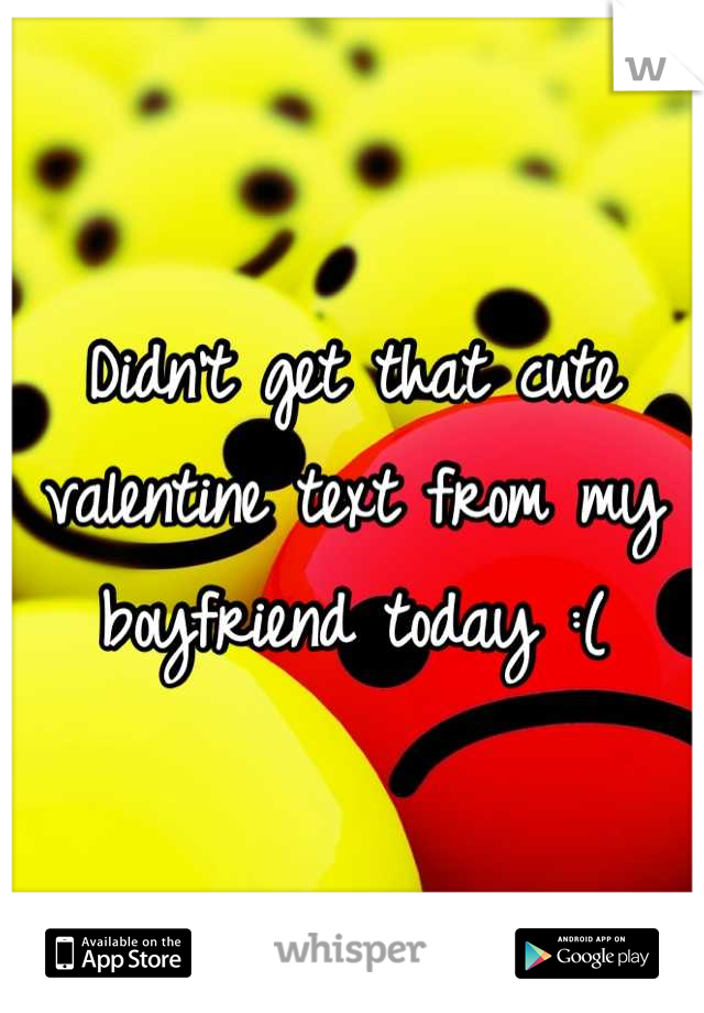 Didn't get that cute valentine text from my  boyfriend today :(