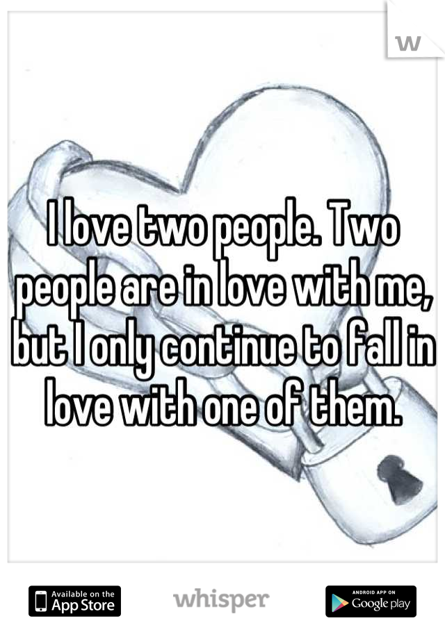 I love two people. Two people are in love with me, but I only continue to fall in love with one of them.