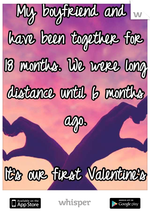 My boyfriend and I have been together for 18 months. We were long distance until 6 months ago.  It's our first Valentine's Day together. <3