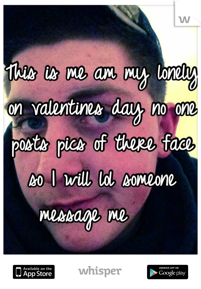This is me am my lonely on valentines day no one posts pics of there face so I will lol someone message me