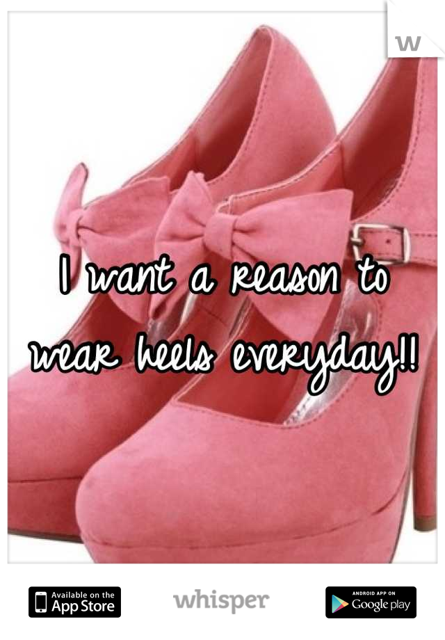 I want a reason to wear heels everyday!!