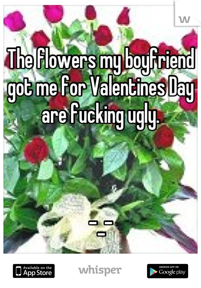 The flowers my boyfriend got me for Valentines Day are fucking ugly.    -_-