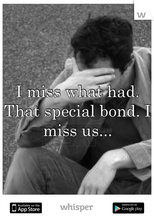 I miss what had. That special bond. I miss us...