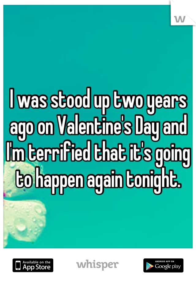 I was stood up two years ago on Valentine's Day and I'm terrified that it's going to happen again tonight.