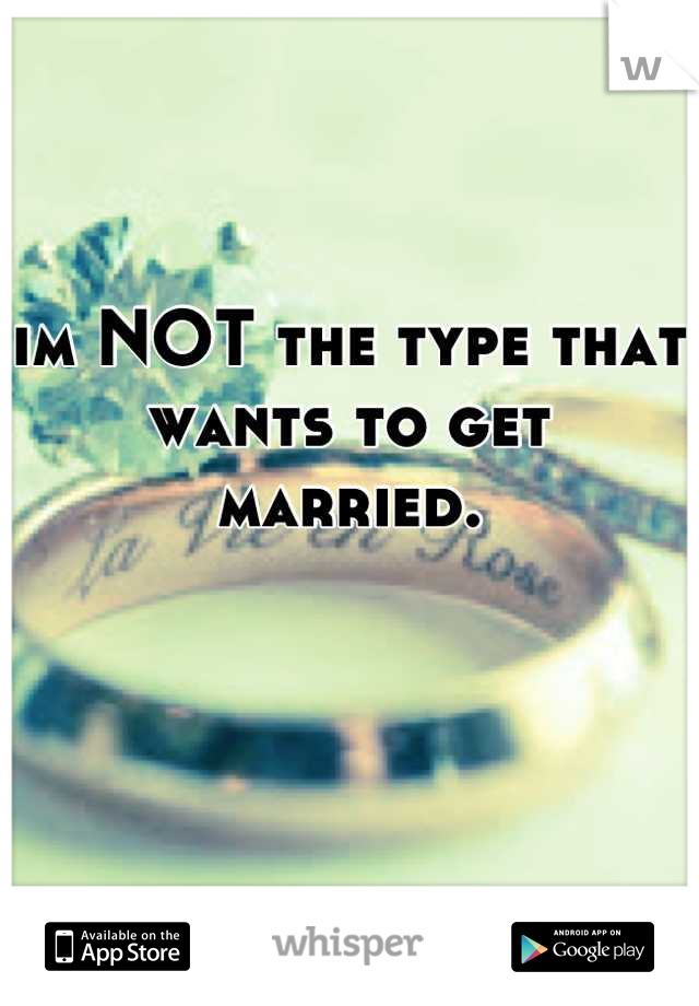 im NOT the type that wants to get married.