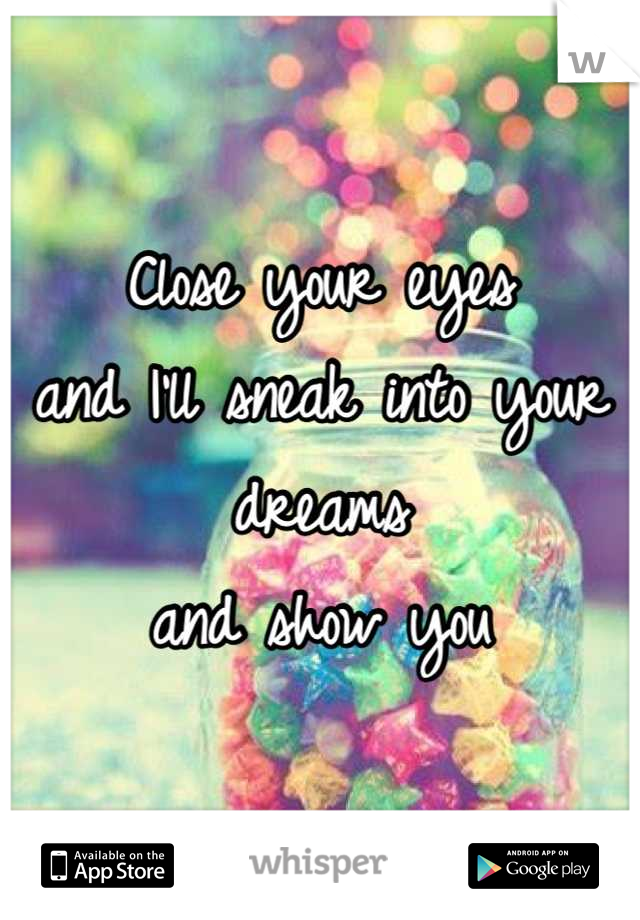 Close your eyes  and I'll sneak into your dreams  and show you