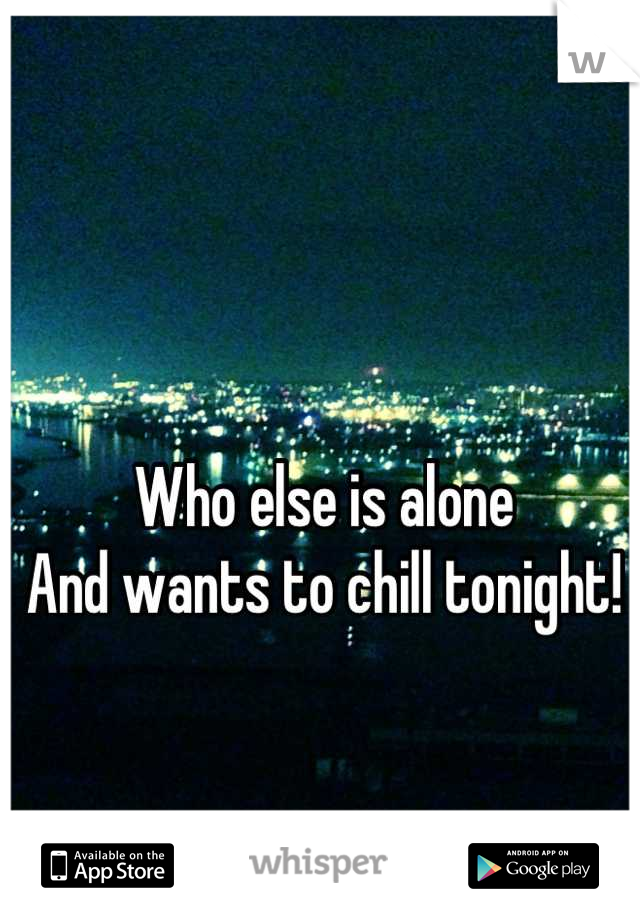 Who else is alone  And wants to chill tonight!