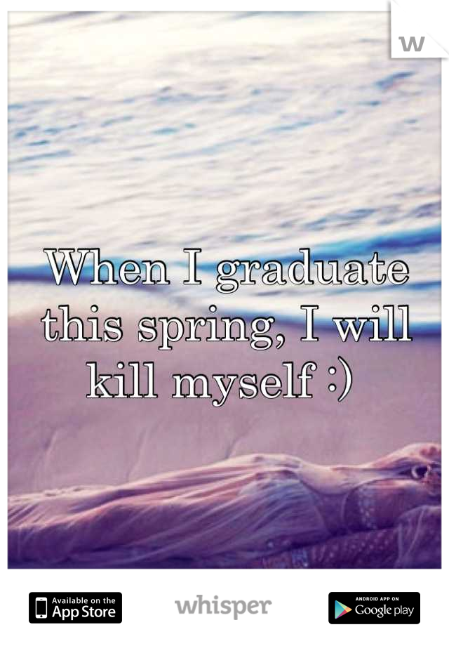 When I graduate this spring, I will kill myself :)