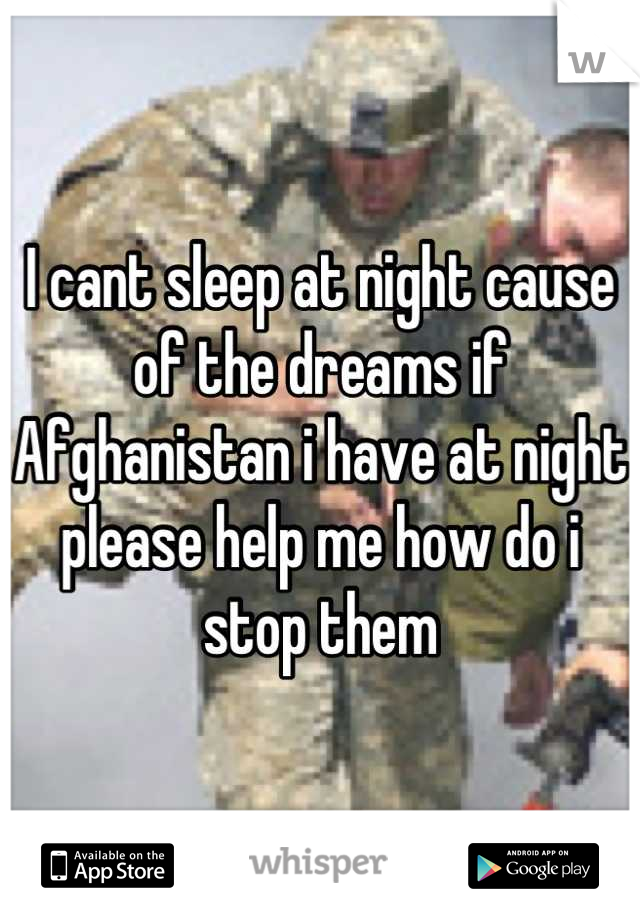 I cant sleep at night cause of the dreams if Afghanistan i have at night please help me how do i stop them