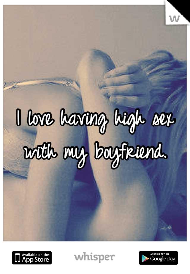 I love having high sex with my boyfriend.
