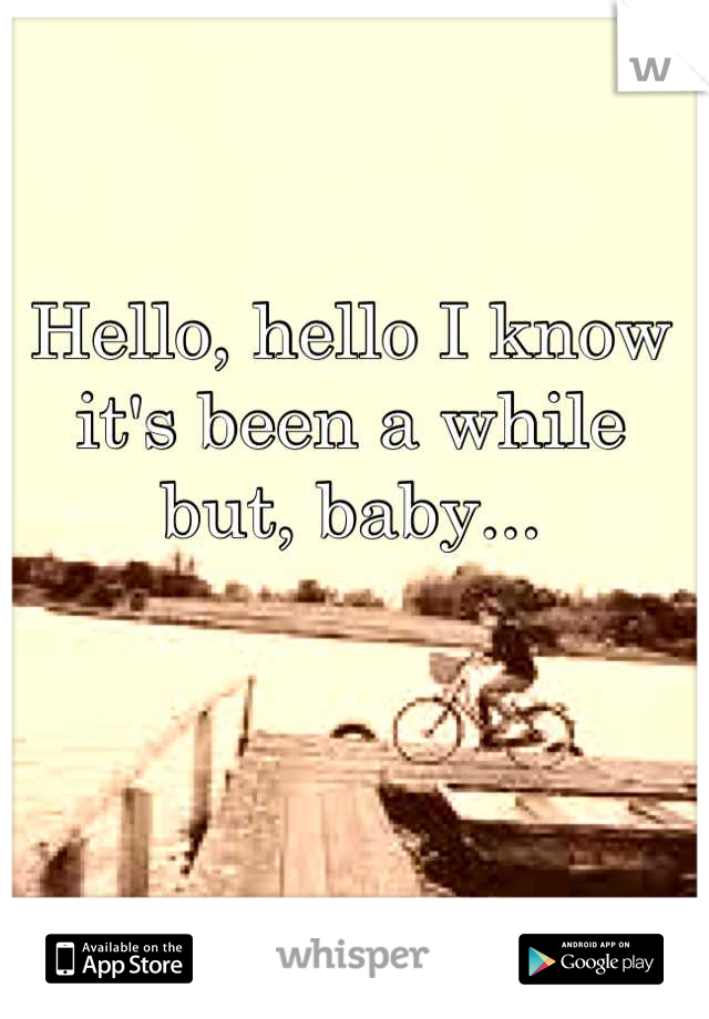 Hello, hello I know it's been a while but, baby...