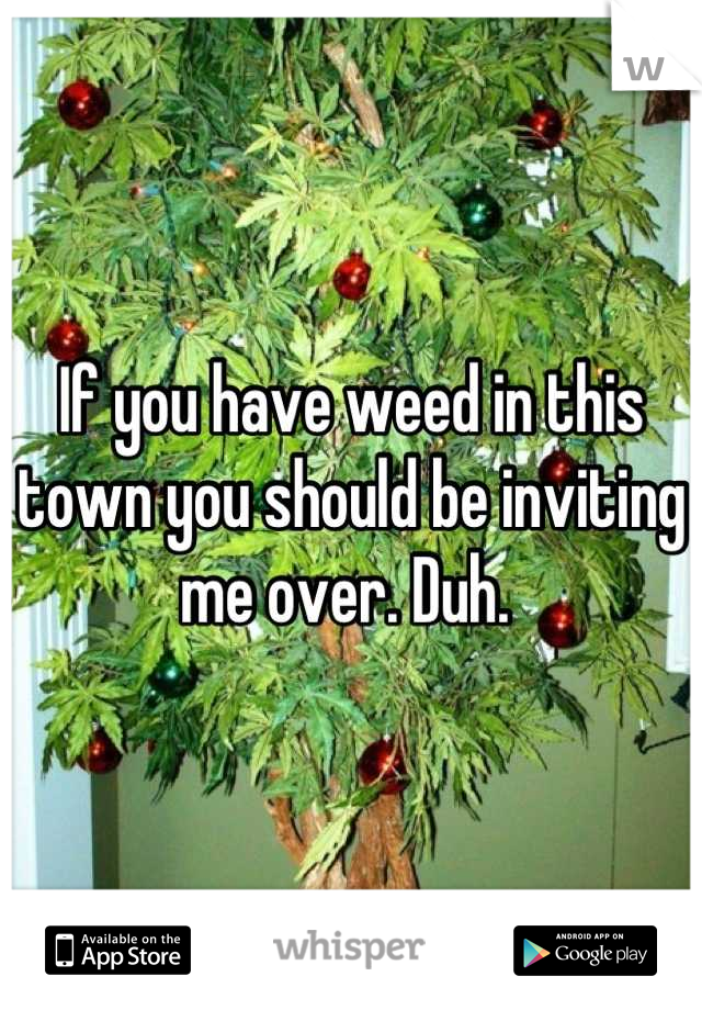 If you have weed in this town you should be inviting me over. Duh.