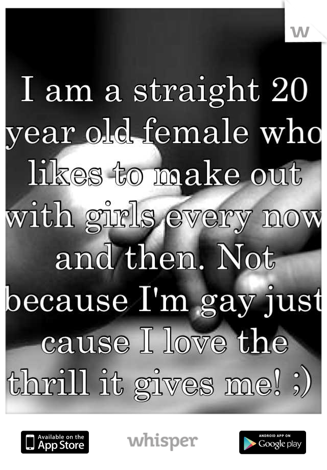 I am a straight 20 year old female who likes to make out with girls every now and then. Not because I'm gay just cause I love the thrill it gives me! ;)