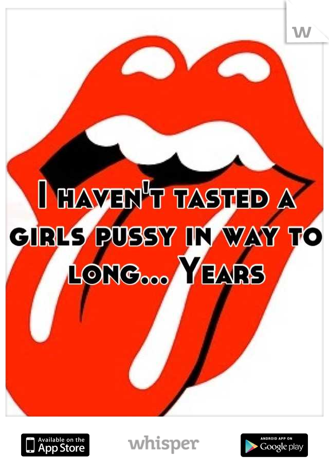 I haven't tasted a girls pussy in way to long... Years