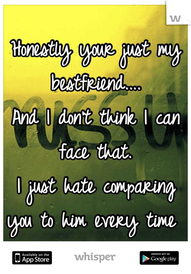 Honestly your just my bestfriend.... And I don't think I can face that.  I just hate comparing you to him every time