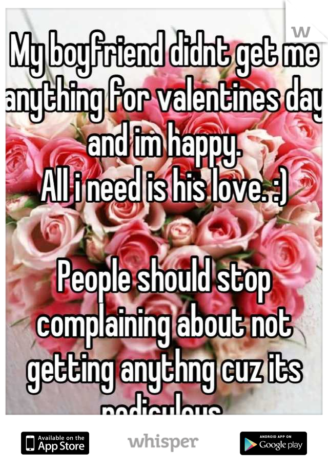 My boyfriend didnt get me anything for valentines day and im happy.  All i need is his love. :)  People should stop complaining about not getting anythng cuz its rediculous.