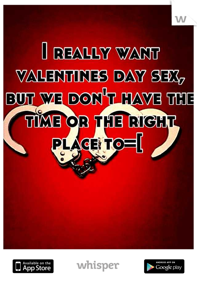 I really want valentines day sex, but we don't have the time or the right place to=[