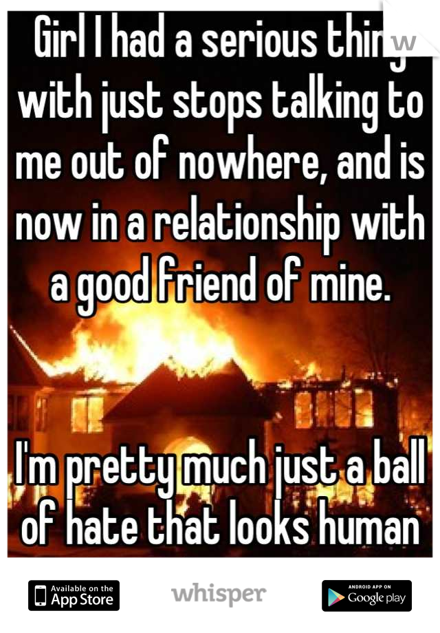 Girl I had a serious thing with just stops talking to me out of nowhere, and is now in a relationship with a good friend of mine.   I'm pretty much just a ball of hate that looks human at this point