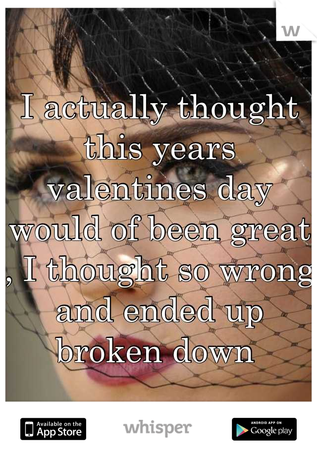 I actually thought this years valentines day would of been great , I thought so wrong and ended up broken down