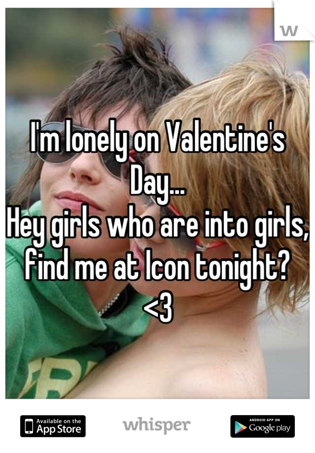 I'm lonely on Valentine's Day... Hey girls who are into girls, find me at Icon tonight? <3