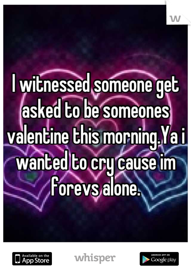I witnessed someone get asked to be someones valentine this morning.Ya i wanted to cry cause im forevs alone.