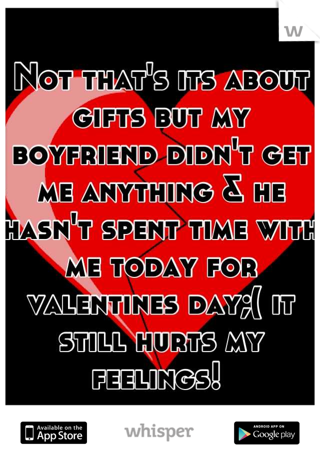 Not that's its about gifts but my boyfriend didn't get me anything & he hasn't spent time with me today for valentines day;( it still hurts my feelings!
